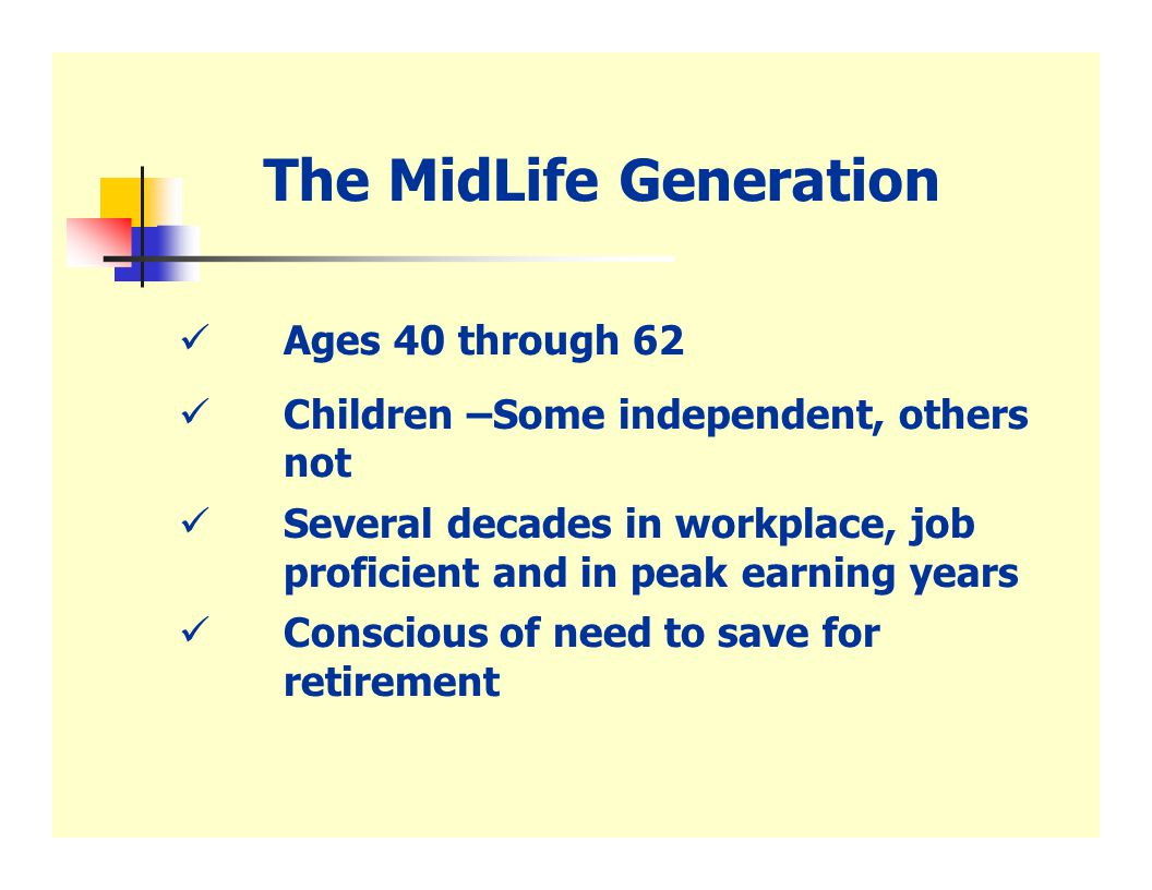 Concerns of The MidLife Generation  They are the Sandwich Generation  Retirement consists of an IRA,401(k) or pension plan, if they are lucky  Replace old hugs & kisses Wills  Health still good, but various aches & pains noted  Experience suggests concern for long term care
