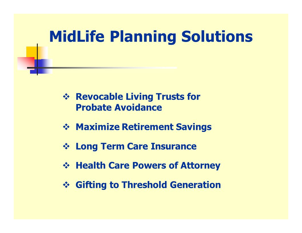 MidLife Planning Solutions  Revocable Living Trusts for Probate Avoidance  Maximize Retirement Savings  Long Term Care Insurance  Health Care Powers of Attorney  Gifting to Threshold Generation