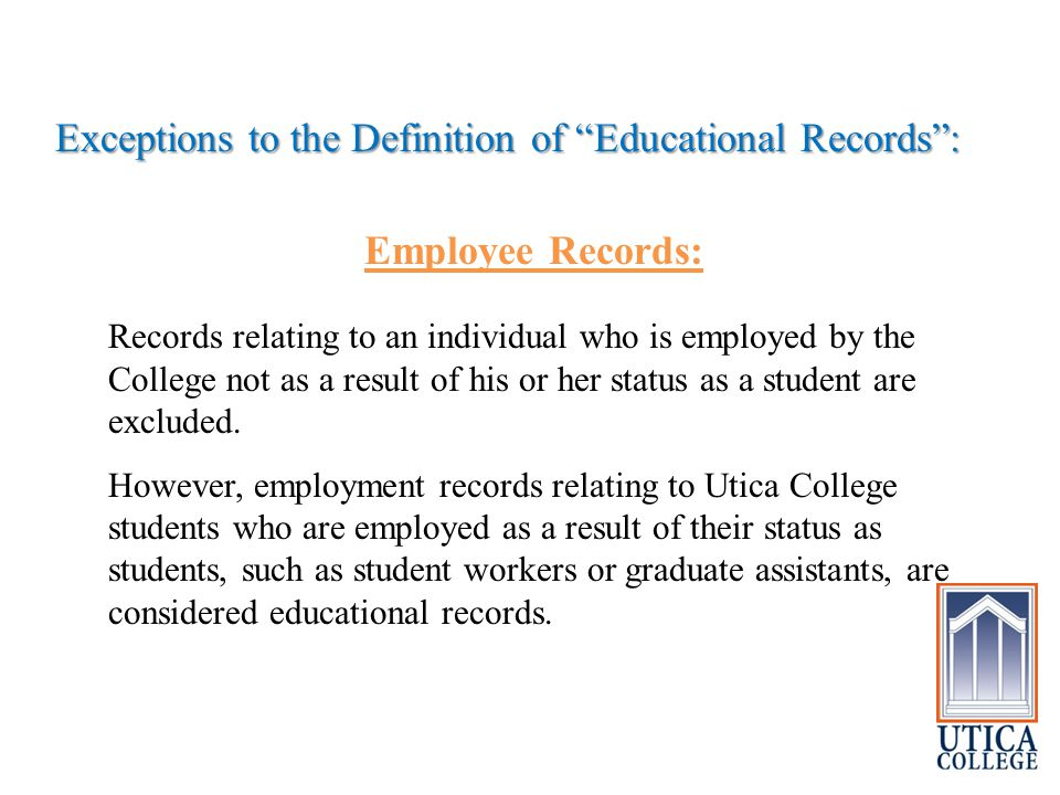Exceptions to the Definition of Educational Records : Employee Records: Records relating to an individual who is employed by the College not as a result of his or her status as a student are excluded.