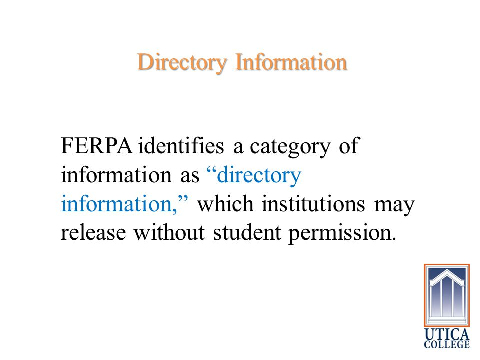 """Directory Information Directory Information FERPA identifies a category of information as """"directory information,"""" which institutions may release with"""