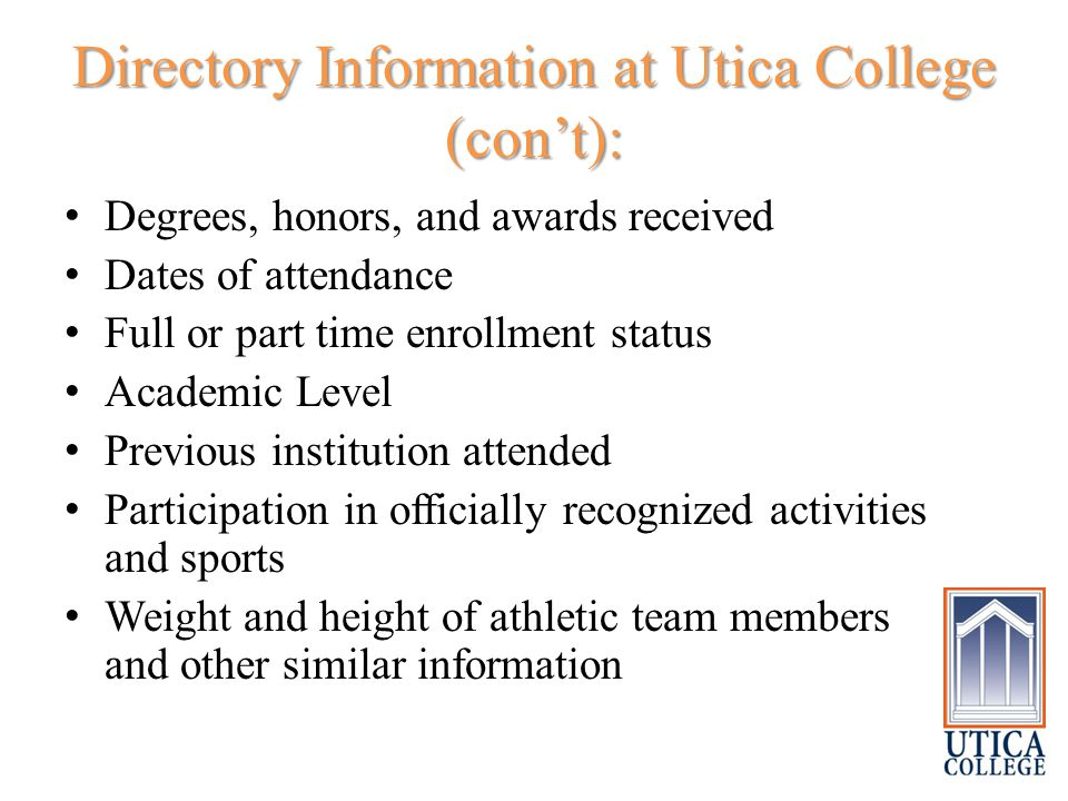 Directory Information at Utica College (con't): Degrees, honors, and awards received Dates of attendance Full or part time enrollment status Academic Level Previous institution attended Participation in officially recognized activities and sports Weight and height of athletic team members and other similar information