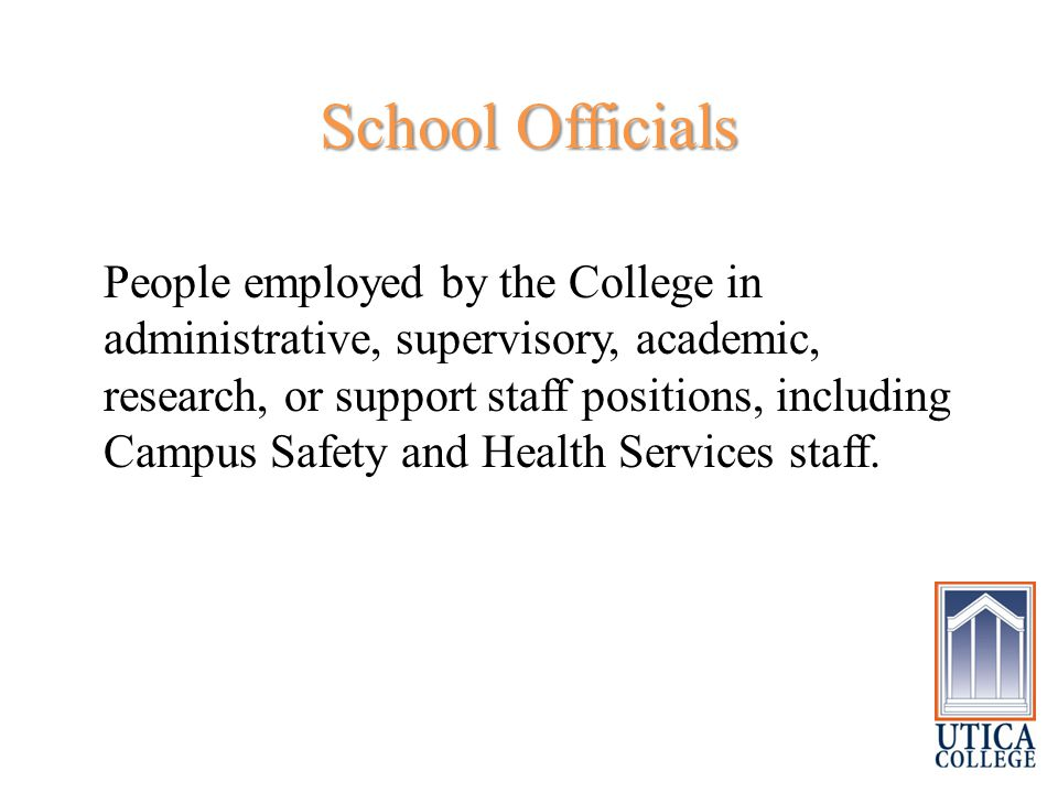 School Officials People employed by the College in administrative, supervisory, academic, research, or support staff positions, including Campus Safety and Health Services staff.