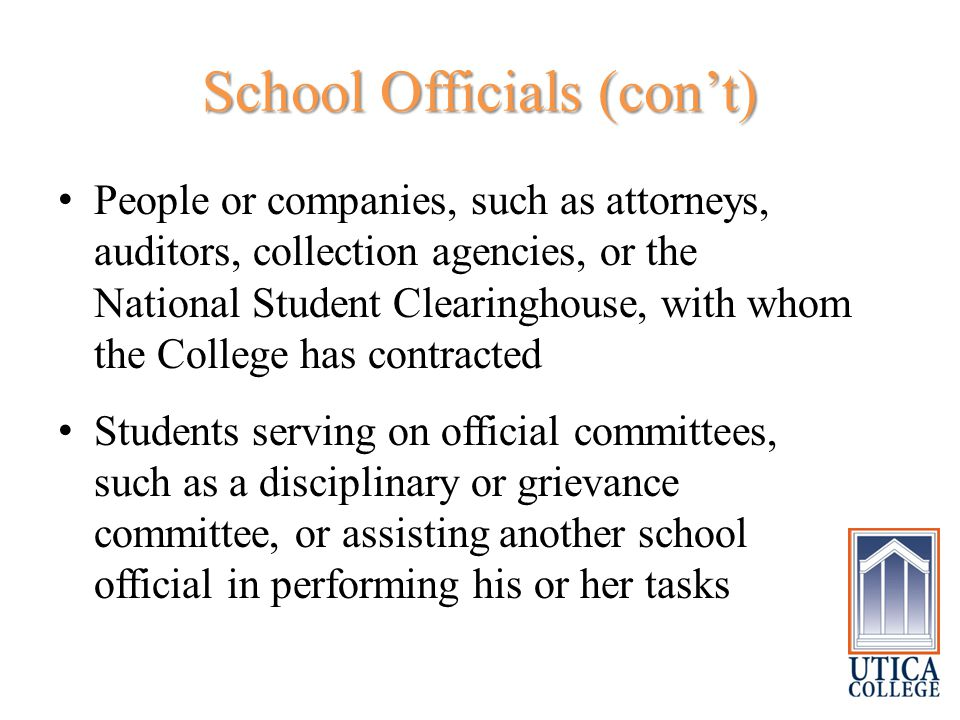 School Officials (con't) People or companies, such as attorneys, auditors, collection agencies, or the National Student Clearinghouse, with whom the College has contracted Students serving on official committees, such as a disciplinary or grievance committee, or assisting another school official in performing his or her tasks