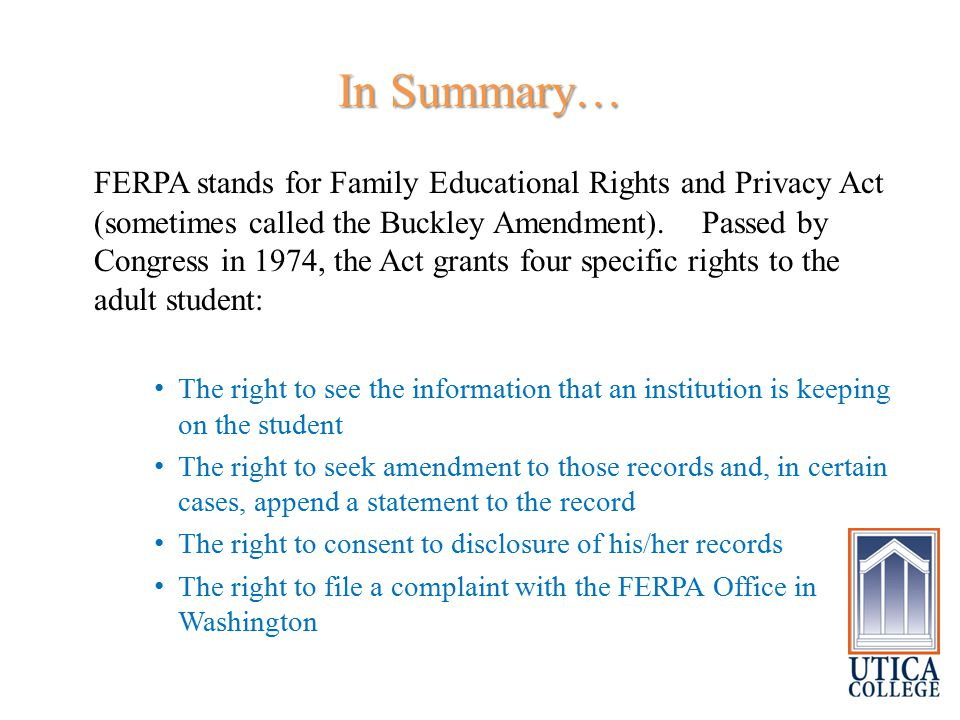 In Summary… FERPA stands for Family Educational Rights and Privacy Act (sometimes called the Buckley Amendment). Passed by Congress in 1974, the Act g