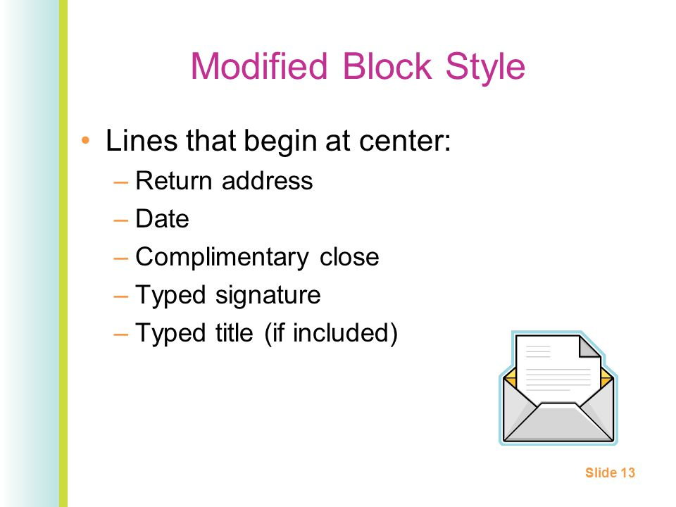 Modified Block Style Lines that begin at center: –Return address –Date –Complimentary close –Typed signature –Typed title (if included) Slide 13