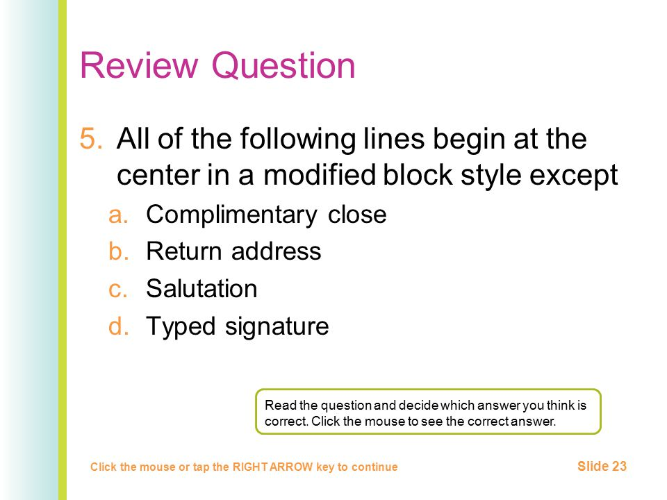 Review Question 5.All of the following lines begin at the center in a modified block style except a.Complimentary close b.Return address c.Salutation d.Typed signature Click the mouse or tap the RIGHT ARROW key to continue Slide 23 Read the question and decide which answer you think is correct.