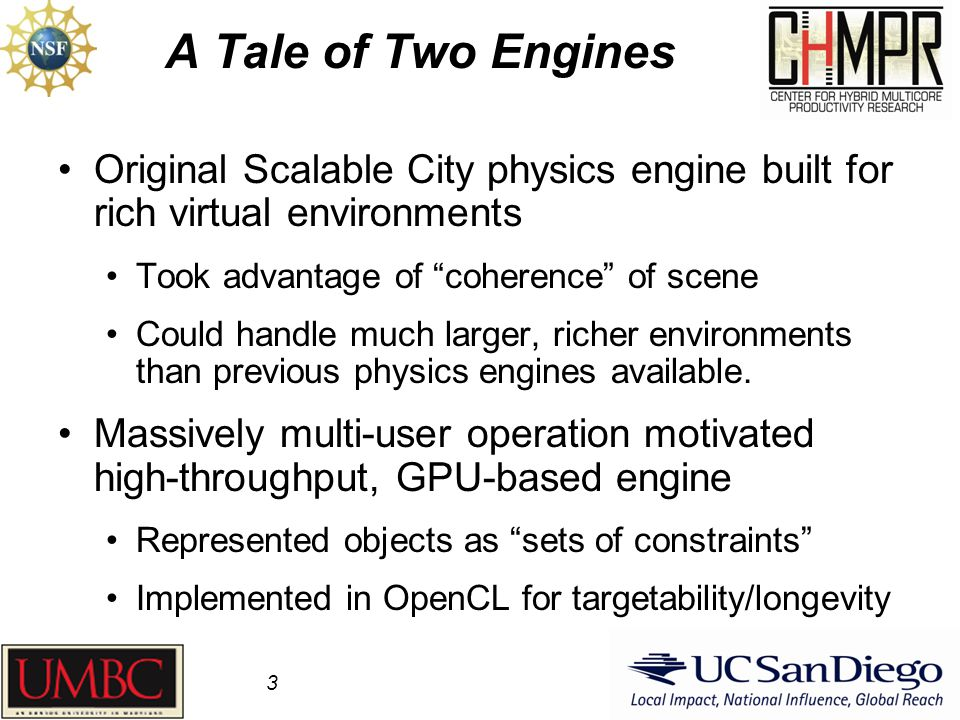 "A Tale of Two Engines Original Scalable City physics engine built for rich virtual environments Took advantage of ""coherence"" of scene Could handle mu"