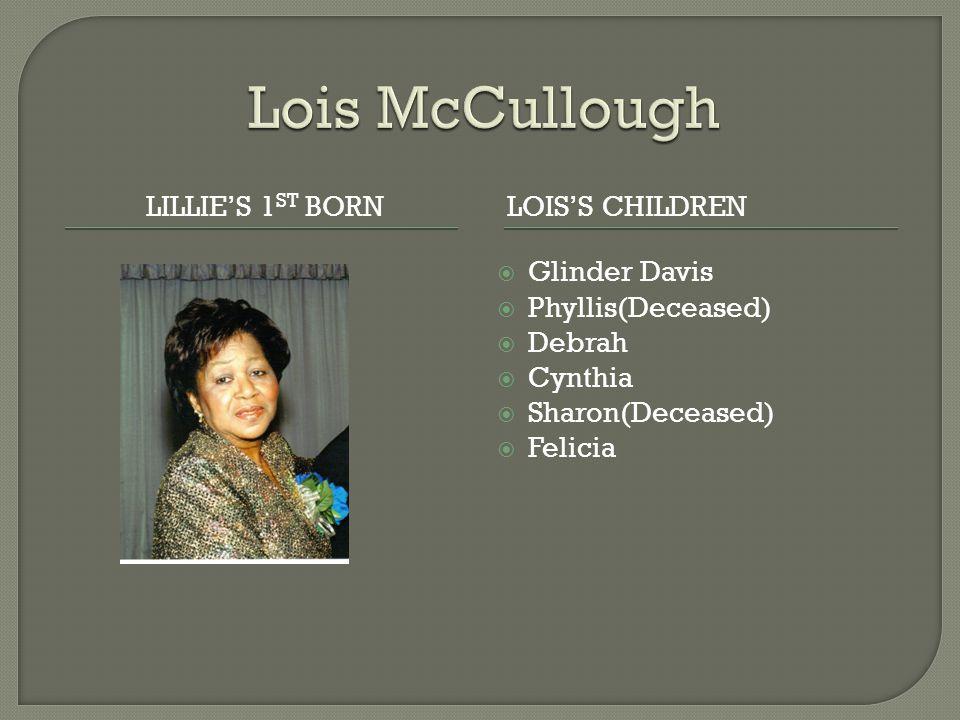 LILLIE'S 1 ST BORNLOIS'S CHILDREN  Glinder Davis  Phyllis(Deceased)  Debrah  Cynthia  Sharon(Deceased)  Felicia