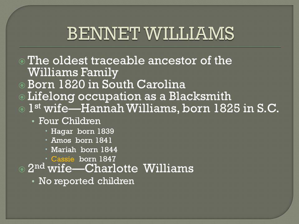  The oldest traceable ancestor of the Williams Family  Born 1820 in South Carolina  Lifelong occupation as a Blacksmith  1 st wife—Hannah Williams, born 1825 in S.C.