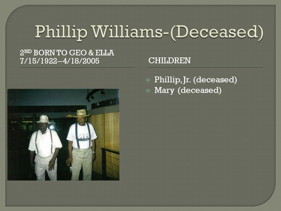 2 ND BORN TO GEO & ELLA 7/15/1922--4/18/2005 CHILDREN  Phillip, Jr. (deceased)  Mary (deceased)