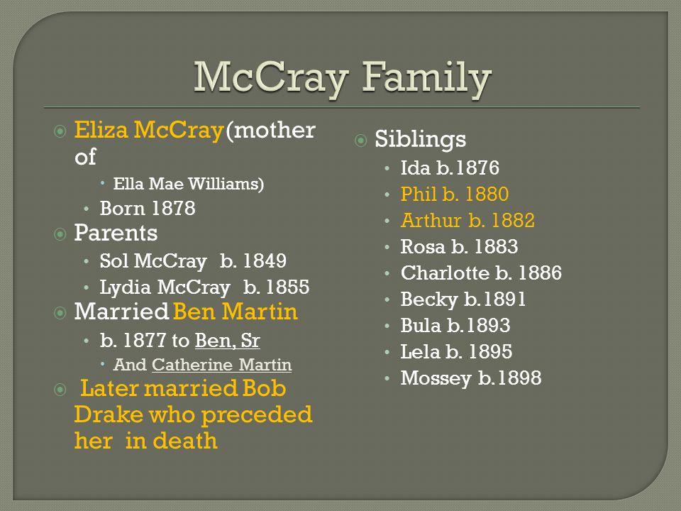  Eliza McCray(mother of  Ella Mae Williams) Born 1878  Parents Sol McCray b. 1849 Lydia McCray b. 1855  Married Ben Martin b. 1877 to Ben, Sr  An