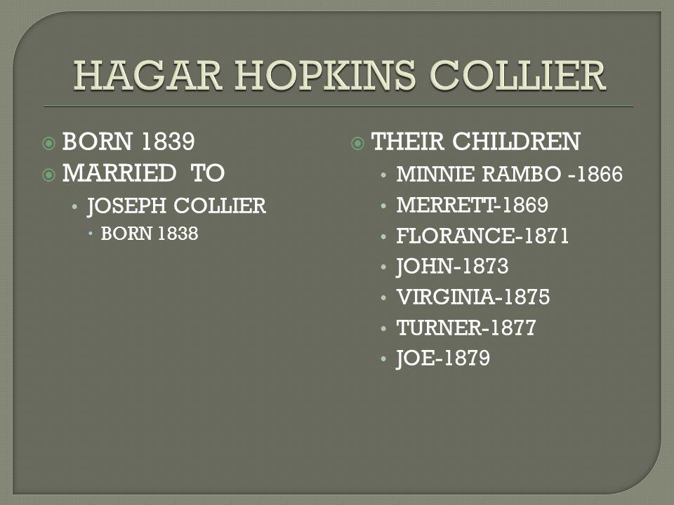  BORN 1839  MARRIED TO JOSEPH COLLIER  BORN 1838  THEIR CHILDREN MINNIE RAMBO -1866 MERRETT-1869 FLORANCE-1871 JOHN-1873 VIRGINIA-1875 TURNER-1877 JOE-1879