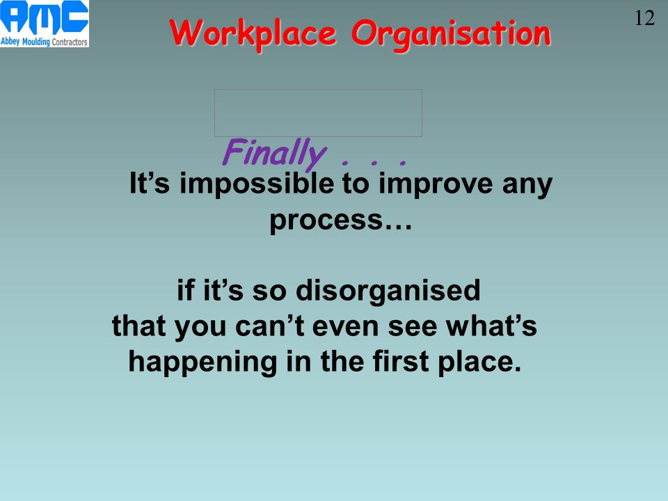 It's impossible to improve any process… if it's so disorganised that you can't even see what's happening in the first place. Workplace Organisation Fi
