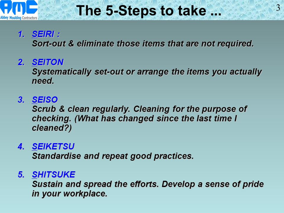 1.SEIRI : Sort-out & eliminate those items that are not required. 2.SEITON Systematically set-out or arrange the items you actually need. 3.SEISO Scru