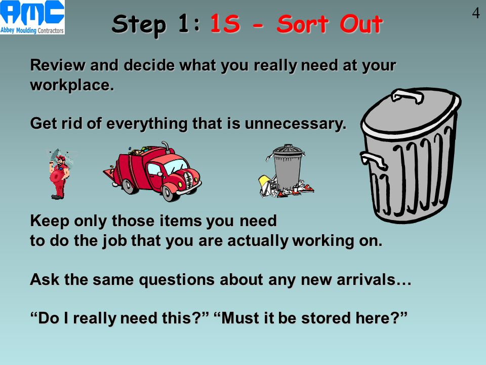 Step 1:1S - Sort Out Review and decide what you really need at your workplace. Get rid of everything that is unnecessary. Keep only those items you ne