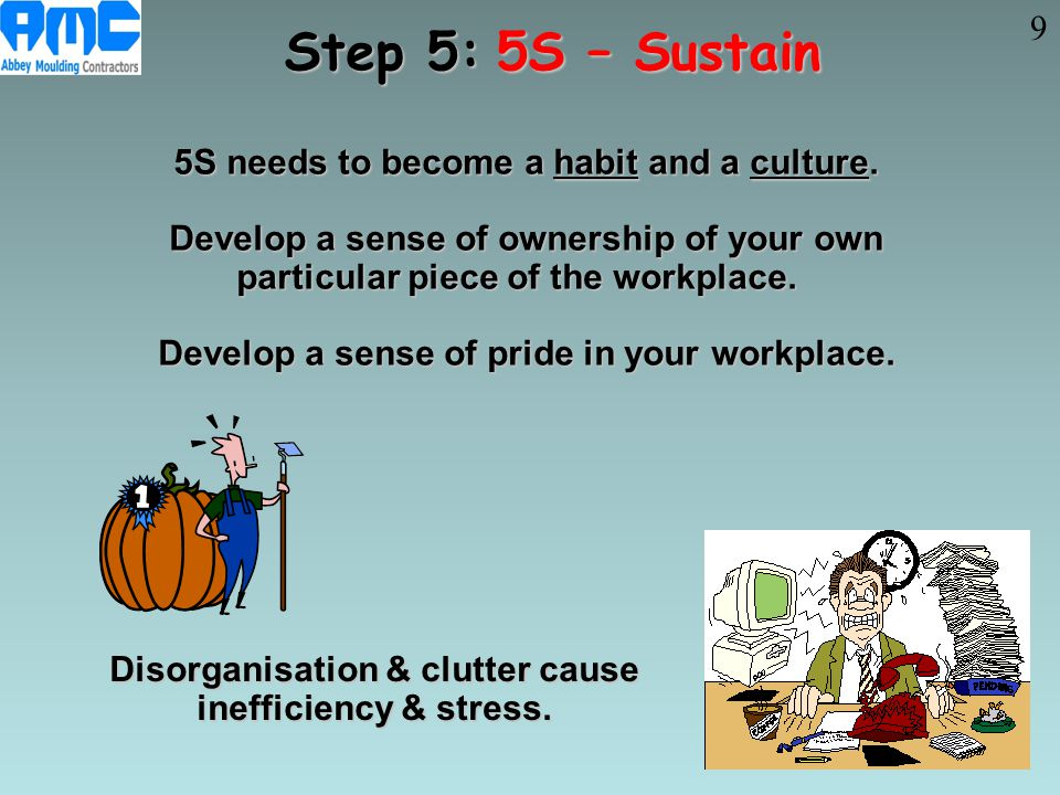 5S needs to become a habit and a culture. 5S needs to become a habit and a culture. Develop a sense of ownership of your own Develop a sense of owners