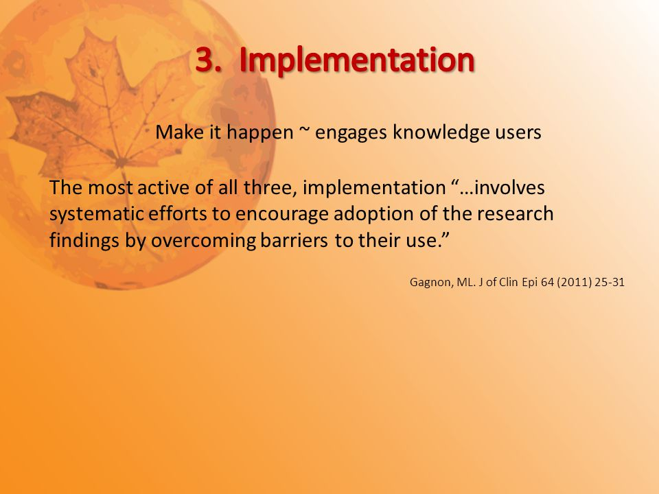 The most active of all three, implementation …involves systematic efforts to encourage adoption of the research findings by overcoming barriers to their use. Gagnon, ML.