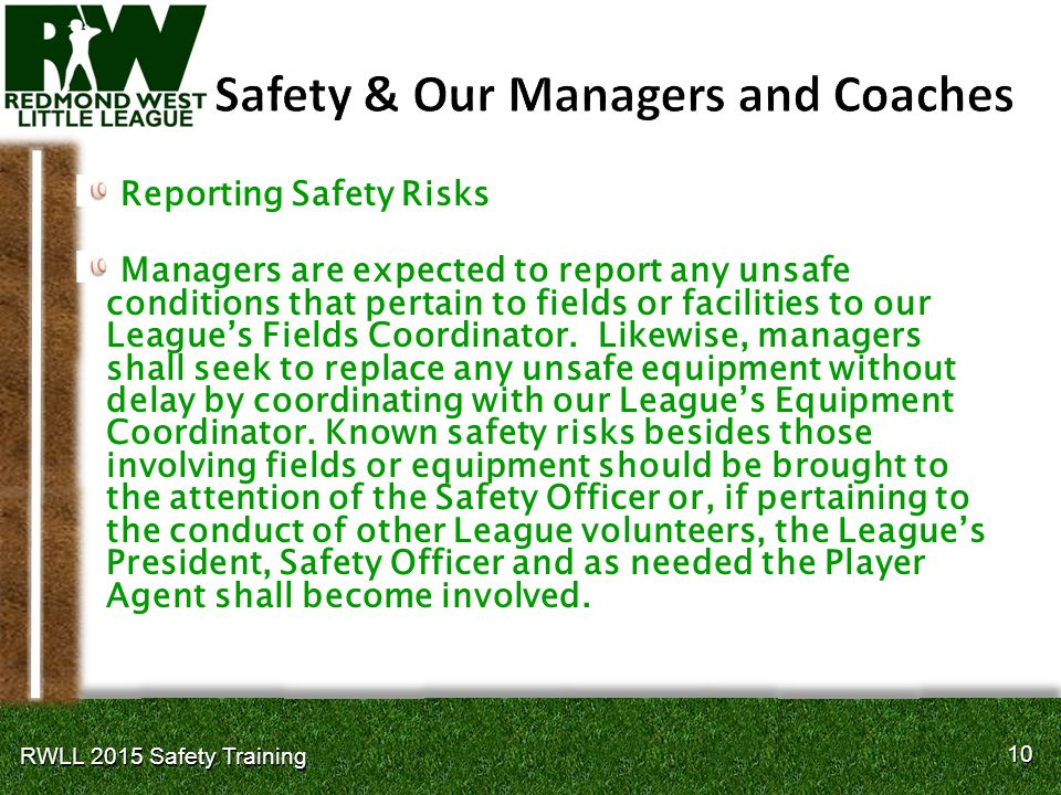 10 RWLL 2015 Safety Training Reporting Safety Risks Managers are expected to report any unsafe conditions that pertain to fields or facilities to our