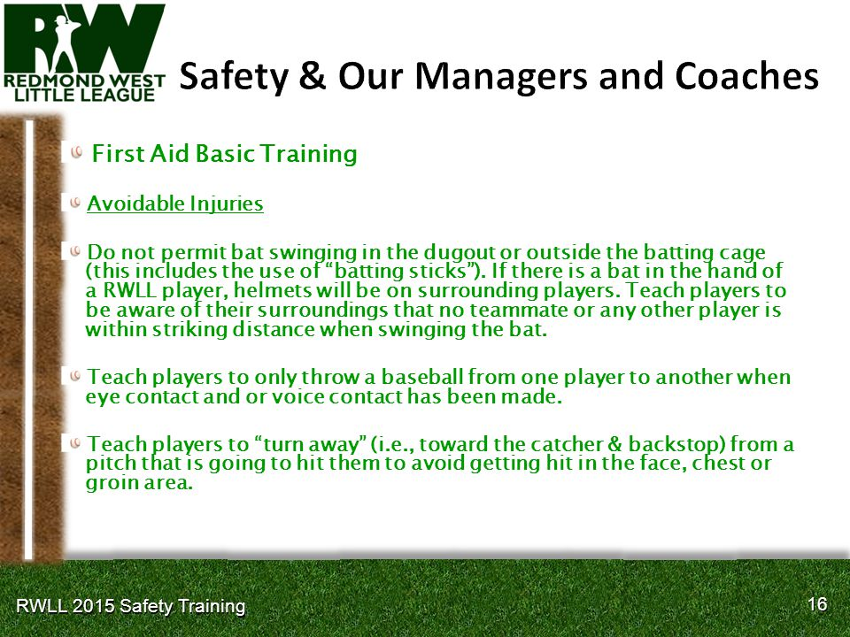 16 RWLL 2015 Safety Training First Aid Basic Training Avoidable Injuries Do not permit bat swinging in the dugout or outside the batting cage (this includes the use of batting sticks ).