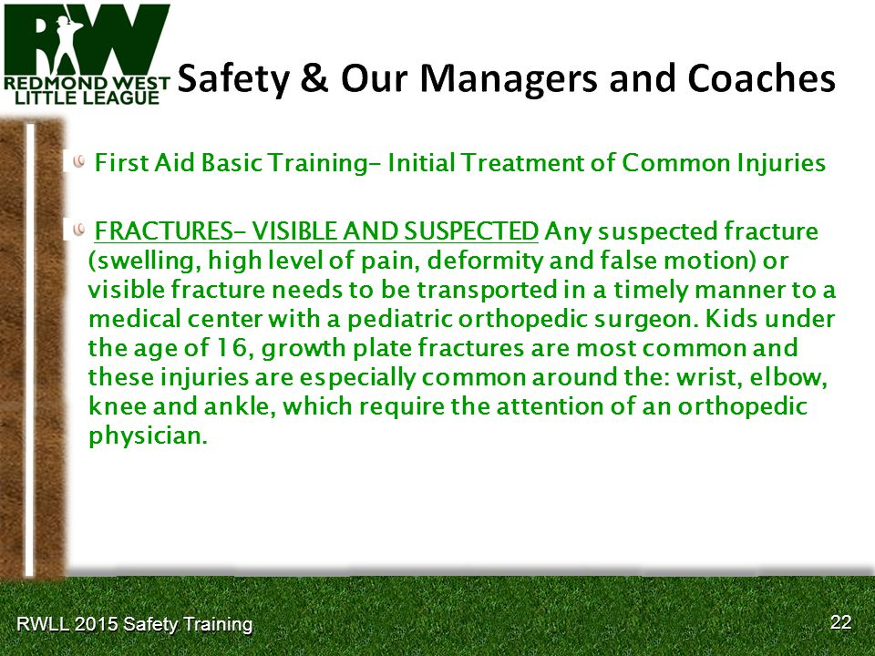 22 RWLL 2015 Safety Training First Aid Basic Training- Initial Treatment of Common Injuries FRACTURES- VISIBLE AND SUSPECTED Any suspected fracture (swelling, high level of pain, deformity and false motion) or visible fracture needs to be transported in a timely manner to a medical center with a pediatric orthopedic surgeon.