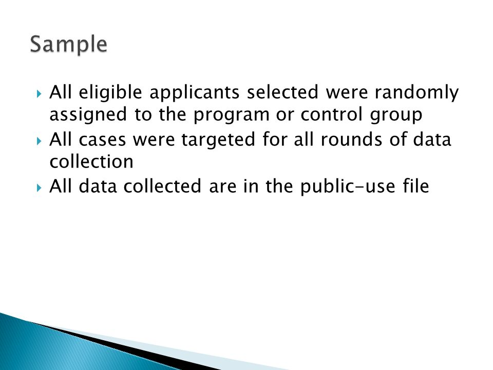  All eligible applicants selected were randomly assigned to the program or control group  All cases were targeted for all rounds of data collection  All data collected are in the public-use file