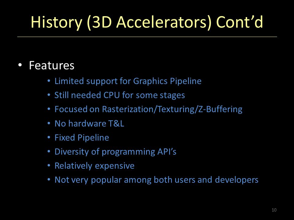 History (3D Accelerators) Cont'd Features Limited support for Graphics Pipeline Still needed CPU for some stages Focused on Rasterization/Texturing/Z-