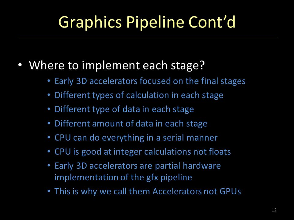 Graphics Pipeline Cont'd Where to implement each stage? Early 3D accelerators focused on the final stages Different types of calculation in each stage