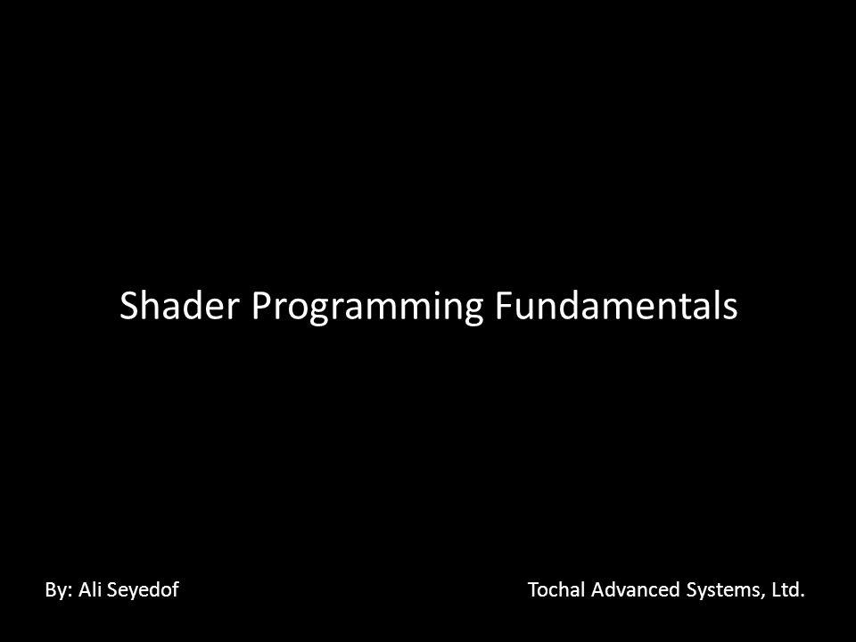 Shader Programming Fundamentals By: Ali Seyedof Tochal Advanced Systems, Ltd.