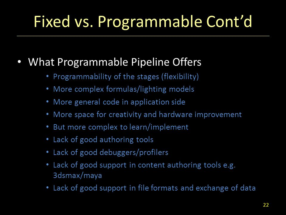Fixed vs. Programmable Cont'd What Programmable Pipeline Offers Programmability of the stages (flexibility) More complex formulas/lighting models More
