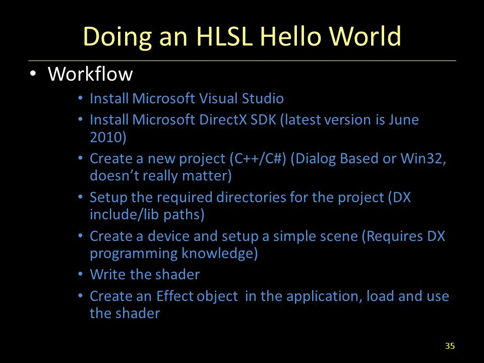 Doing an HLSL Hello World Workflow Install Microsoft Visual Studio Install Microsoft DirectX SDK (latest version is June 2010) Create a new project (C