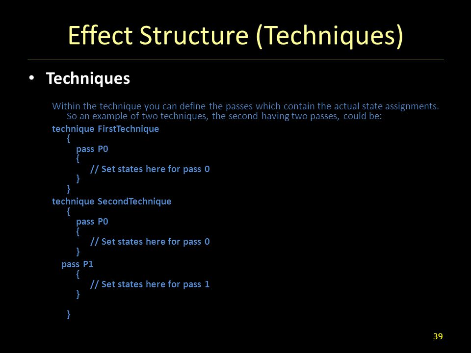 Effect Structure (Techniques) Techniques Within the technique you can define the passes which contain the actual state assignments. So an example of t