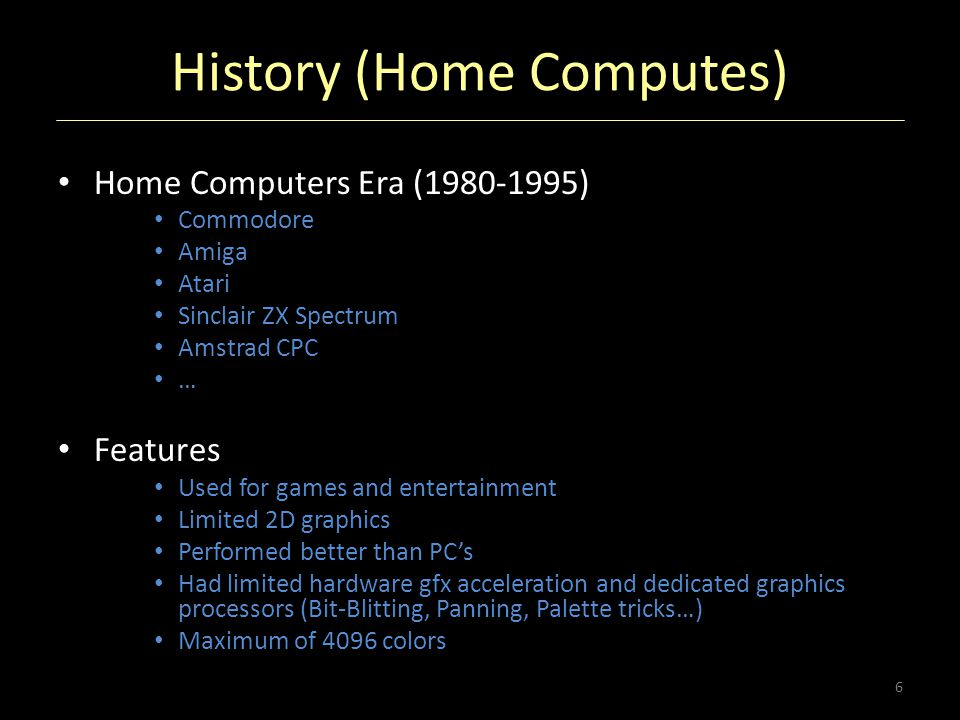 History (Home Computes) Home Computers Era (1980-1995) Commodore Amiga Atari Sinclair ZX Spectrum Amstrad CPC … Features Used for games and entertainm