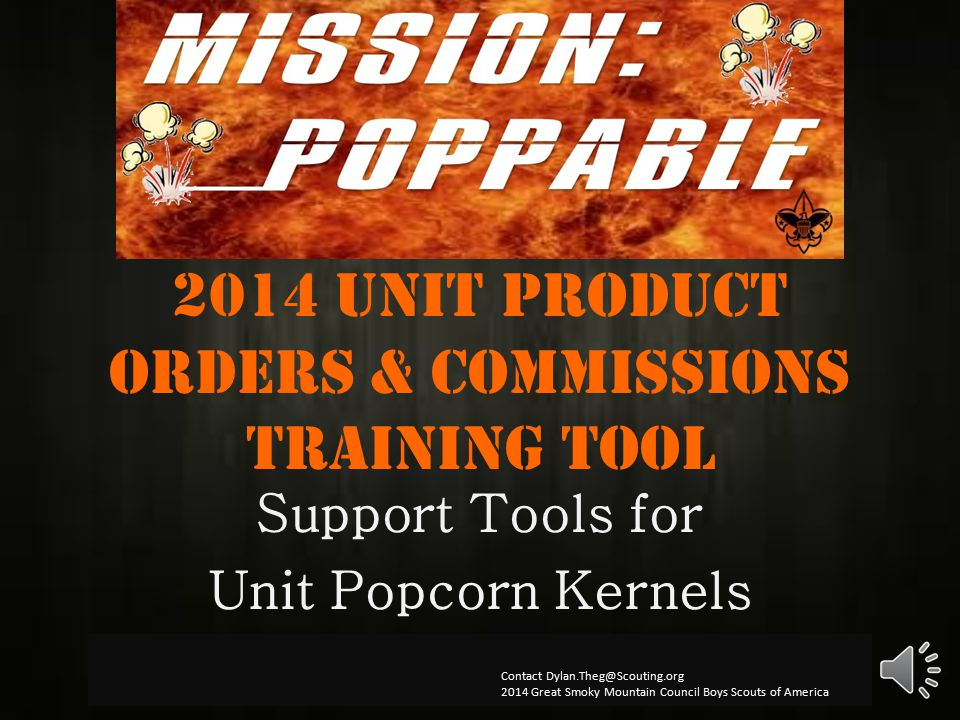2014 Unit product orders & Commissions Training Tool Support Tools for Unit Popcorn Kernels Contact Dylan.Theg@Scouting.org 2014 Great Smoky Mountain Council Boys Scouts of America