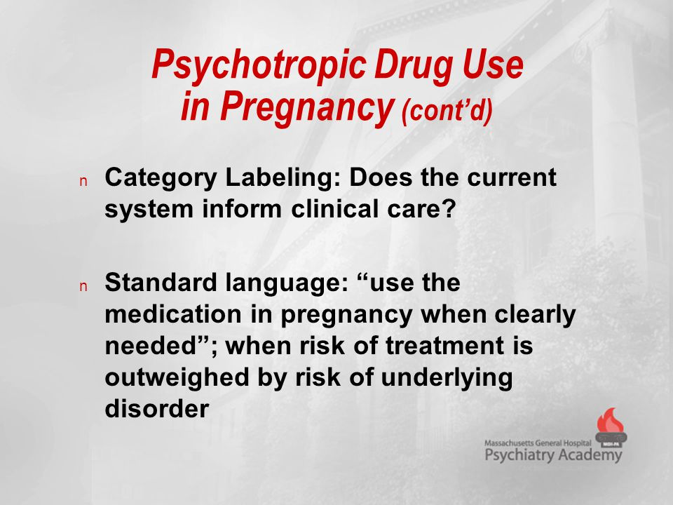 "Psychotropic Drug Use in Pregnancy (cont'd) n Category Labeling: Does the current system inform clinical care? n Standard language: ""use the medicatio"