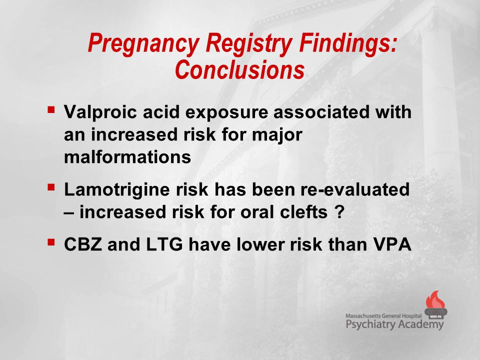 Pregnancy Registry Findings: Conclusions  Valproic acid exposure associated with an increased risk for major malformations  Lamotrigine risk has bee