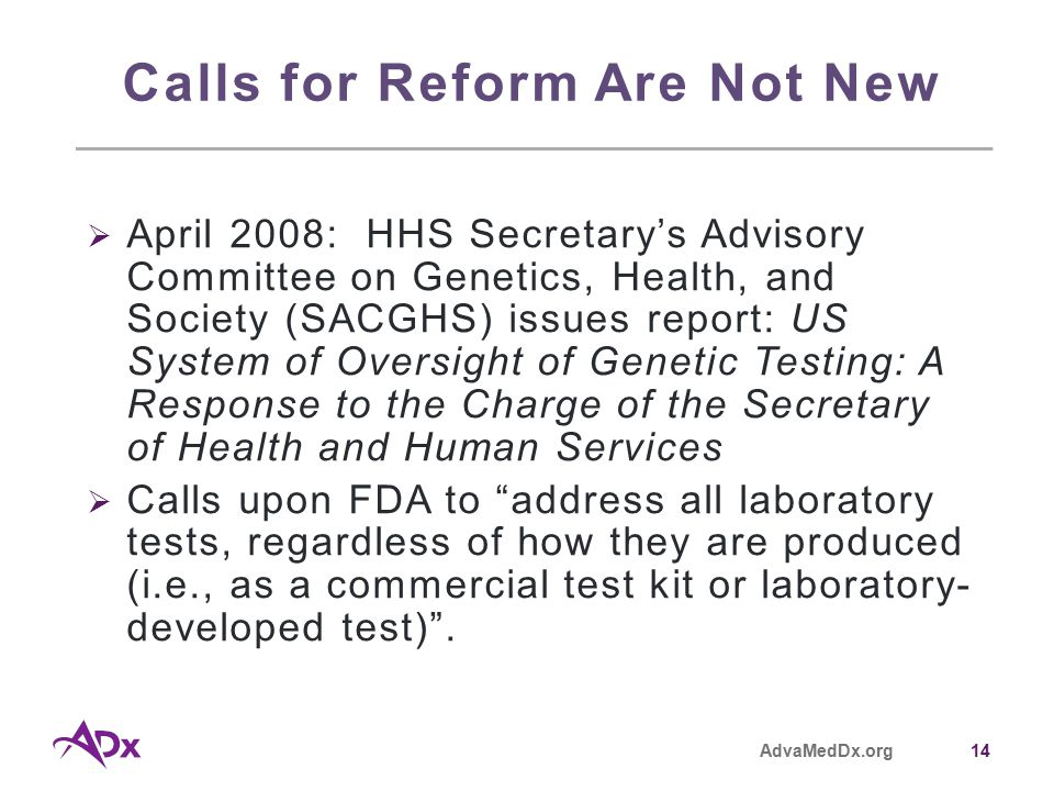 AdvaMedDx.org14 Calls for Reform Are Not New  April 2008: HHS Secretary's Advisory Committee on Genetics, Health, and Society (SACGHS) issues report: US System of Oversight of Genetic Testing: A Response to the Charge of the Secretary of Health and Human Services  Calls upon FDA to address all laboratory tests, regardless of how they are produced (i.e., as a commercial test kit or laboratory- developed test) .