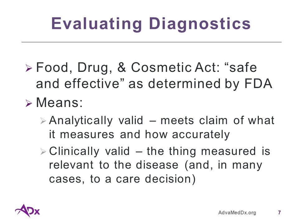 AdvaMedDx.org7 Evaluating Diagnostics  Food, Drug, & Cosmetic Act: safe and effective as determined by FDA  Means:  Analytically valid – meets claim of what it measures and how accurately  Clinically valid – the thing measured is relevant to the disease (and, in many cases, to a care decision)