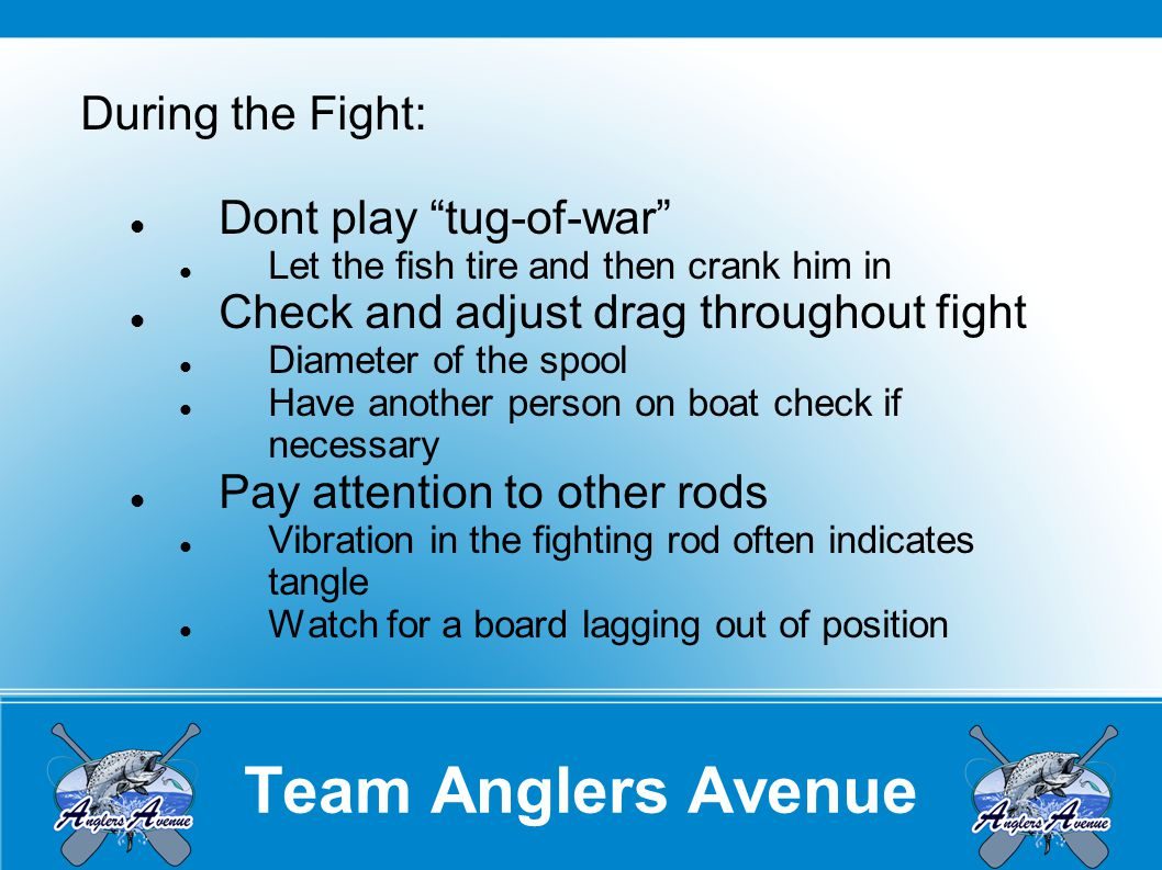 Team Anglers Avenue During the Fight: Dont play tug-of-war Let the fish tire and then crank him in Check and adjust drag throughout fight Diameter of the spool Have another person on boat check if necessary Pay attention to other rods Vibration in the fighting rod often indicates tangle Watch for a board lagging out of position