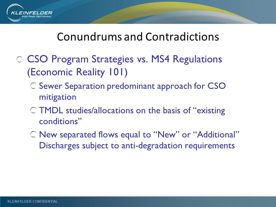 KLEINFELDER CONFIDENTIAL Conundrums and Contradictions CSO Program Strategies vs. MS4 Regulations (Economic Reality 101) Sewer Separation predominant