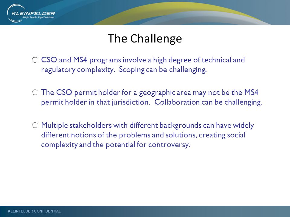 KLEINFELDER CONFIDENTIAL The Challenge CSO and MS4 programs involve a high degree of technical and regulatory complexity. Scoping can be challenging.