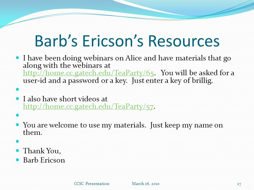 Barb's Ericson's Resources I have been doing webinars on Alice and have materials that go along with the webinars at http://home.cc.gatech.edu/TeaParty/65.