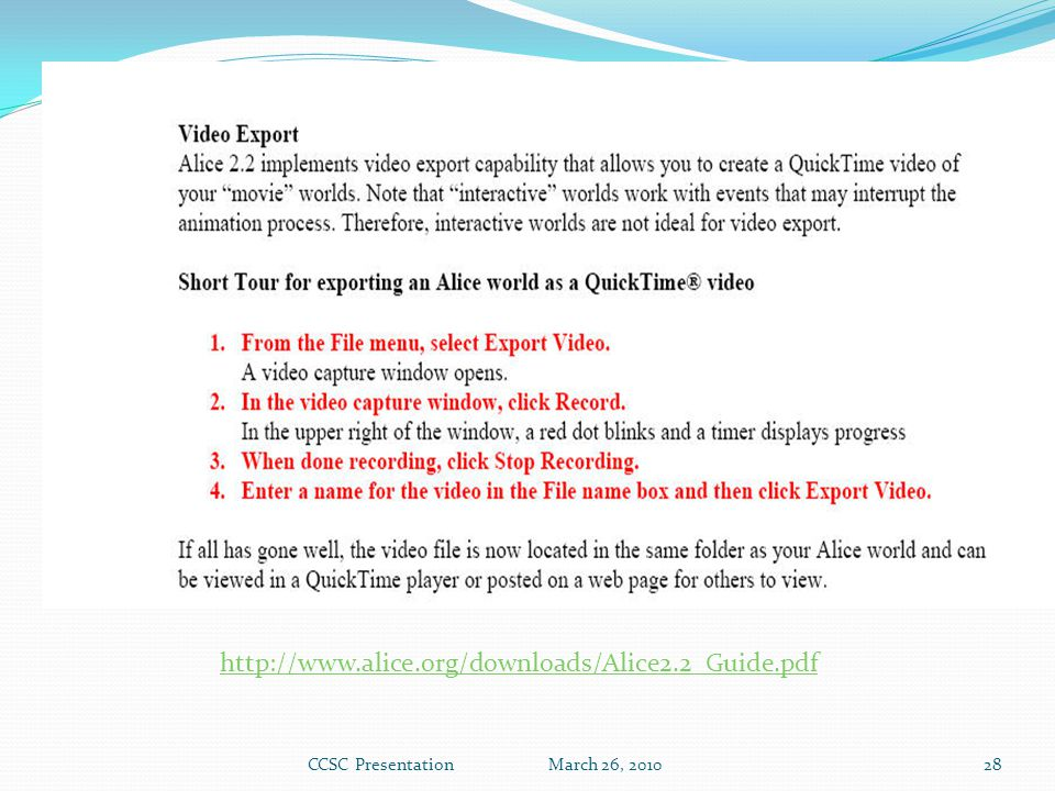 Exporting to a video Alice 2.2 http://www.alice.org/downloads/Alice2.2_Guide.pdf CCSC Presentation March 26, 201028