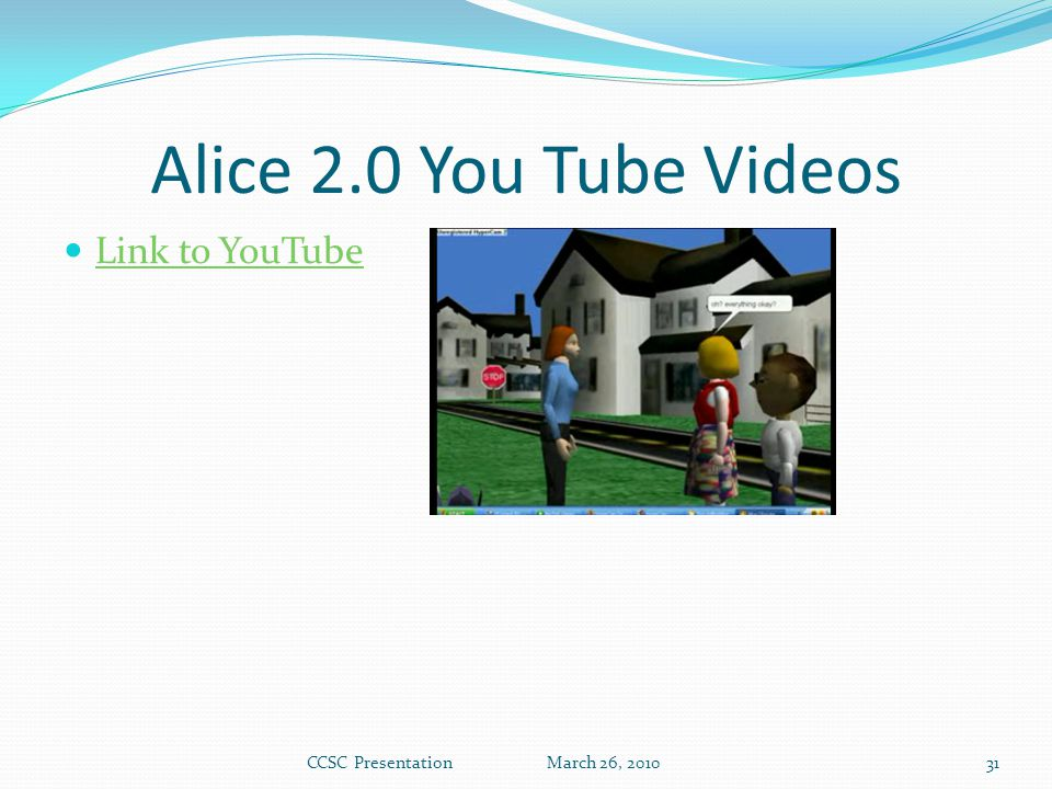 Alice 2.0 You Tube Videos Link to YouTube CCSC Presentation March 26, 201031