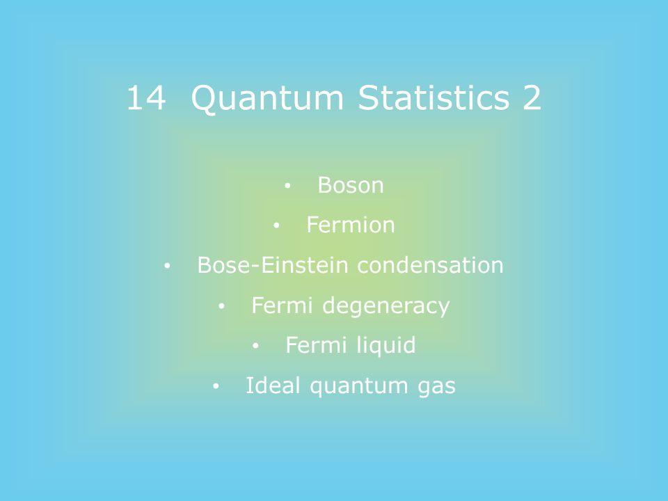 14 Quantum Statistics 2 Boson Fermion Bose-Einstein condensation Fermi degeneracy Fermi liquid Ideal quantum gas