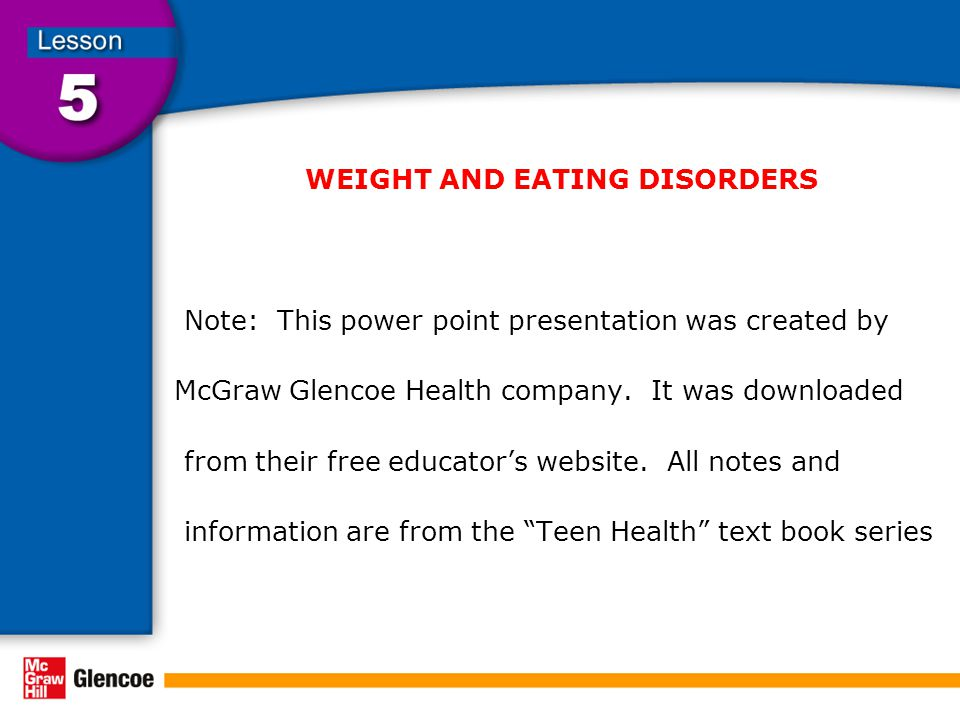 WEIGHT AND EATING DISORDERS Note: This power point presentation was created by McGraw Glencoe Health company. It was downloaded from their free educat