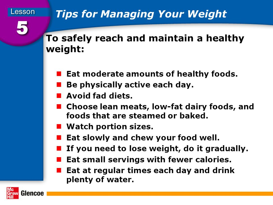 Tips for Managing Your Weight To safely reach and maintain a healthy weight: Eat moderate amounts of healthy foods.