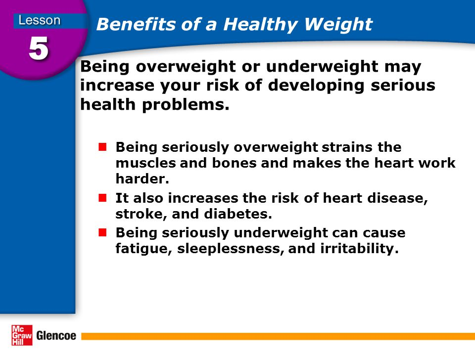 Benefits of a Healthy Weight Being overweight or underweight may increase your risk of developing serious health problems.