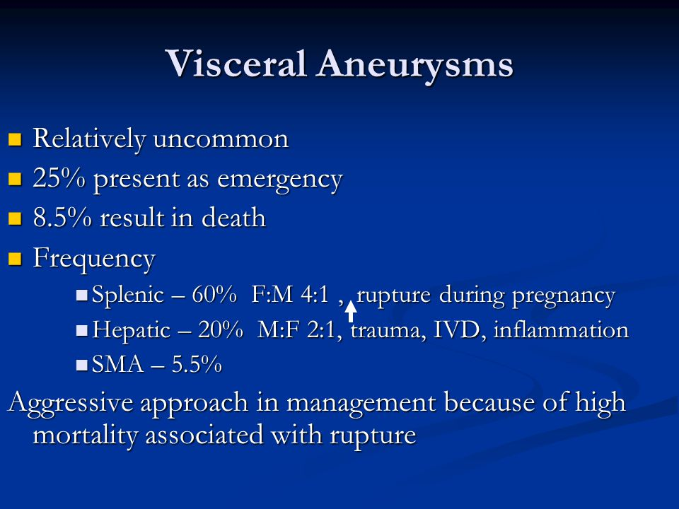 Visceral Aneurysms Relatively uncommon Relatively uncommon 25% present as emergency 25% present as emergency 8.5% result in death 8.5% result in death