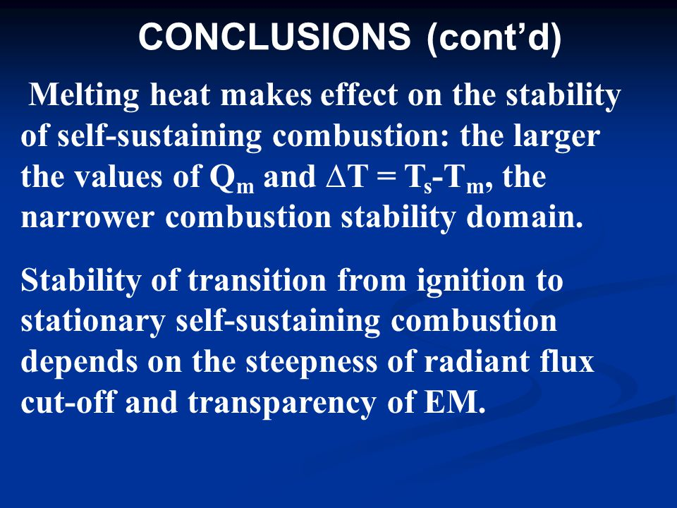 CONCLUSIONS (cont'd) Melting heat makes effect on the stability of self-sustaining combustion: the larger the values of Q m and ∆T = T s -T m, the narrower combustion stability domain.