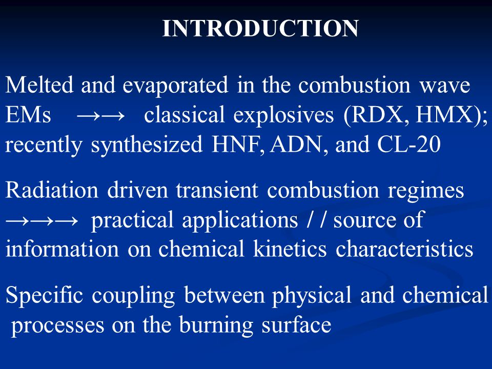 Melted and evaporated in the combustion wave EMs →→ classical explosives (RDX, HMX); recently synthesized HNF, ADN, and CL-20 Radiation driven transient combustion regimes →→→ practical applications / / source of information on chemical kinetics characteristics Specific coupling between physical and chemical processes on the burning surface INTRODUCTION